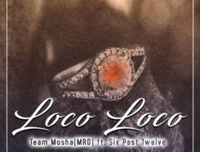 Team Mosha – Loco Loco Ft. Six Past Twelve