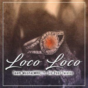 Team Mosha – Loco Loco Ft. Six Past Twelve