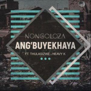 Nongoloza – Ang'Buyekhaya ft. Heavy-K & Thulasizwe
