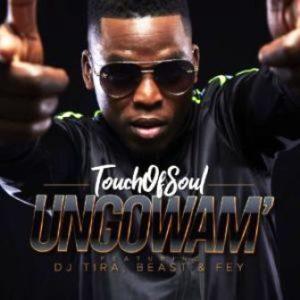 Touch of Soul – Ungowam' (feat. Dj Tira, Fey & Beast)