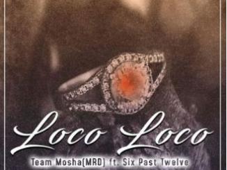 Team Mosha – Loco Loco ft Six Past Twelve