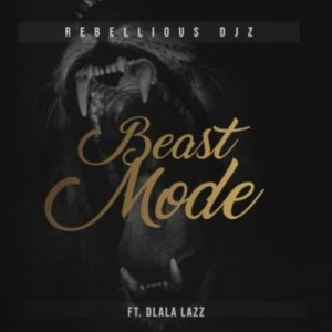 Rebellious DJz – Beast Mode ft. Dlala Lazz