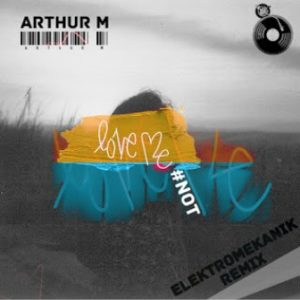 Arthur M – Love Me Not (Elektromekanik Remix)