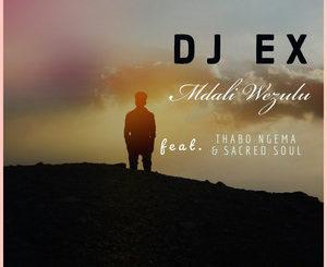 DJ Ex – Mdali Wezulu ft. Thabo Ngema & Sacred Soul