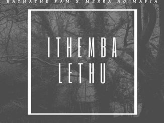 Bathathe Fam – Ithemba Lethu (Our Hope) ft. Merra no Mafia