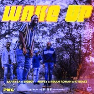 Larry SA – Wake Up Ft. Bigboy Wavey, Imaan Ronan & 97Beatz