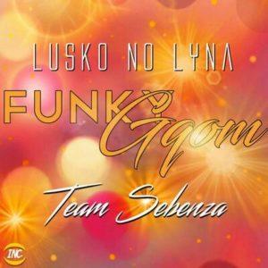 Lusko no Lyna & Team Sebenza – Funky Gqom