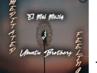 Ubuntu Brothers & El Mai Musiq – Meditated Feelings