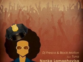 DJ Fresca & Black Motion – Nanka Lamaphoyisa ft. Tuna
