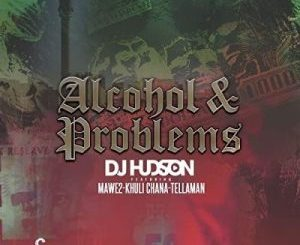 DJ Hudson – Alcohol and Problems Ft. Mawe2 & Khuli Chana