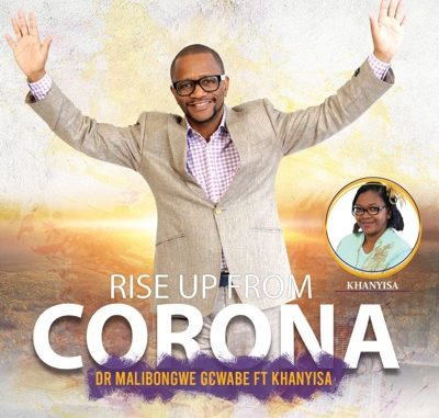 Dr Malibongwe Gcwabe – Rise Up From Corona Ft. Khanyisa
