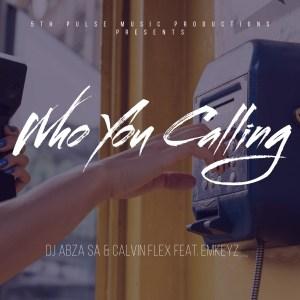 Dj Abza SA & Calvin Flex – Who You Calling (feat. EmKeyz)