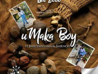 Big Zulu – uMaka Boy ft. Imfezi Emnyama & Smirnoff