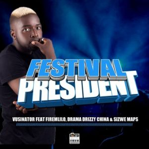 Vusinator – Festival President Ft. Firemlilo, Dram adrizzy, China & SizweMaps