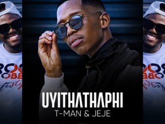 T-Man & Dj Jeje – Uyithathaphi
