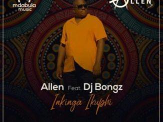 Allen – Inkinga Ikuphi ft DJ Bongz