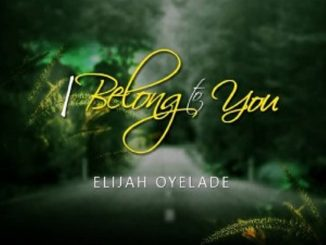 Elijah Oyelade – I Belong to You