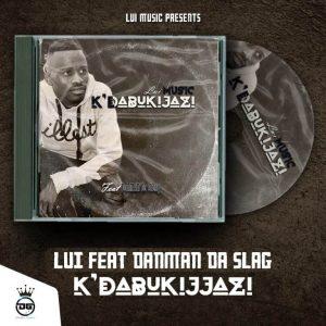Lui ft. DanMAN Da Slag – Kdabukijazi