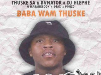 Thuske SA – Baba Wam'Thuske Ft. BvNator, Dj Hlephe, Dsax, MaBankBook & Ponzo
