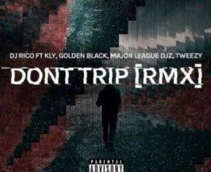DJ Rico – Dont Trip (Remix) ft. Major League, Tweezy, Kly & Golden Black