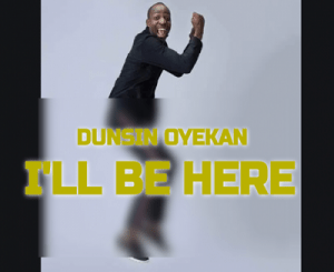 Dunsin Oyekan -I'II Be Here (All The Days Of My Life)