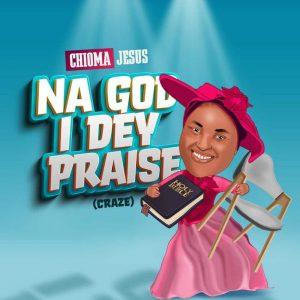 Chioma Jesus – Na God I Dey Praise (Craze)
