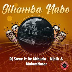 DJ Steve – Sihamba Nabo ft. De Mthuda, MalumNator, Njelic