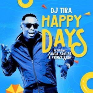 DJ Tira – Happy Days ft. Zanda Zakuza & Prince Bulo