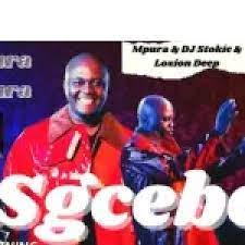 Mpura – Sgcebe ft. Dj Stokie & Loxion Deep